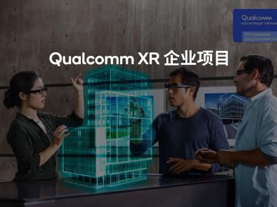 Qualcomm XR企业项目开始接受申请,帮助企业创造商机、提高竞争力,快速商品化
